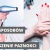 11 metod na suszenie paznokci. Sprawdźmy które działają a których, unikać?